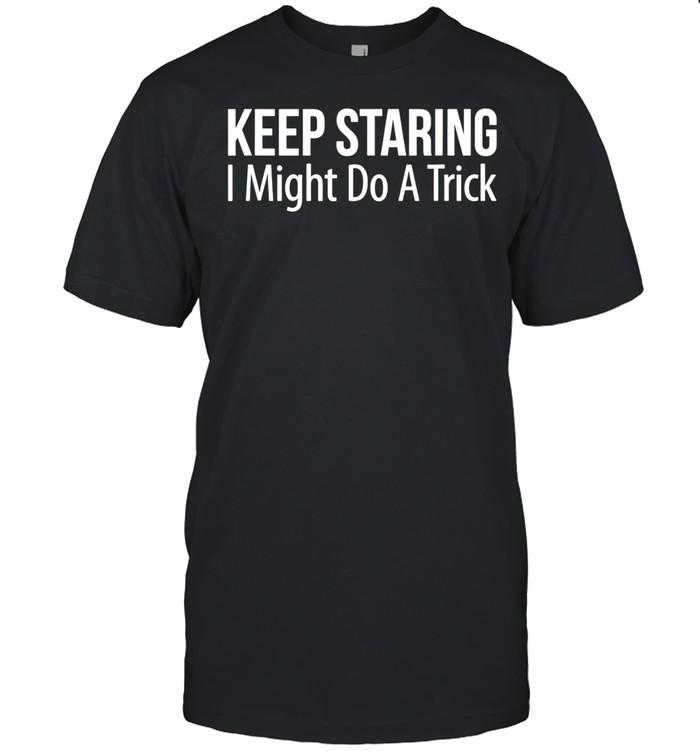 Keep Staring I Might Do A Trick shirt Classic Men's T-shirt