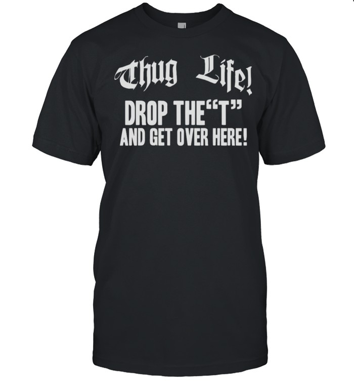 Thug Life Drop The T And Get Over Here Tee shirt Classic Men's T-shirt