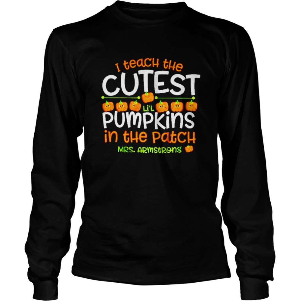 I teach the cutest pumpkins in the patch Mrs Armstrong shirt Long Sleeved T-shirt