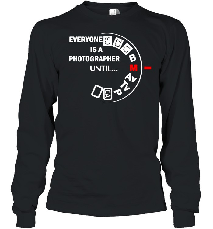 Everyone is a photographer until shirt Long Sleeved T-shirt