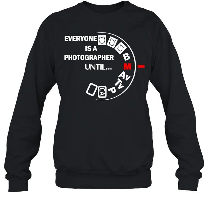 Everyone is a photographer until shirt Unisex Sweatshirt