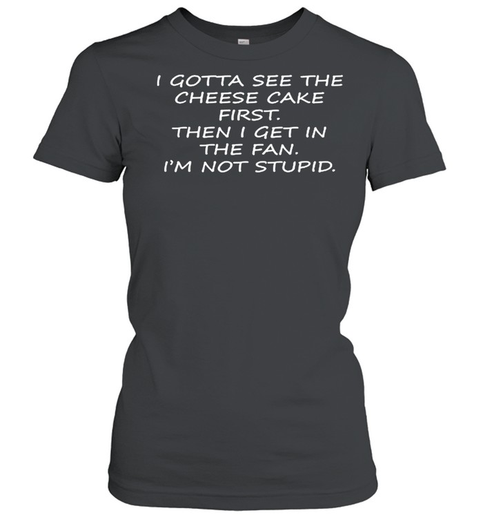 I Gotta See The Cheese Cake First Then I Get In The Fan Im Not Stupid shirt Classic Women's T-shirt