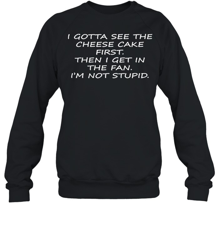 I Gotta See The Cheese Cake First Then I Get In The Fan Im Not Stupid shirt Unisex Sweatshirt