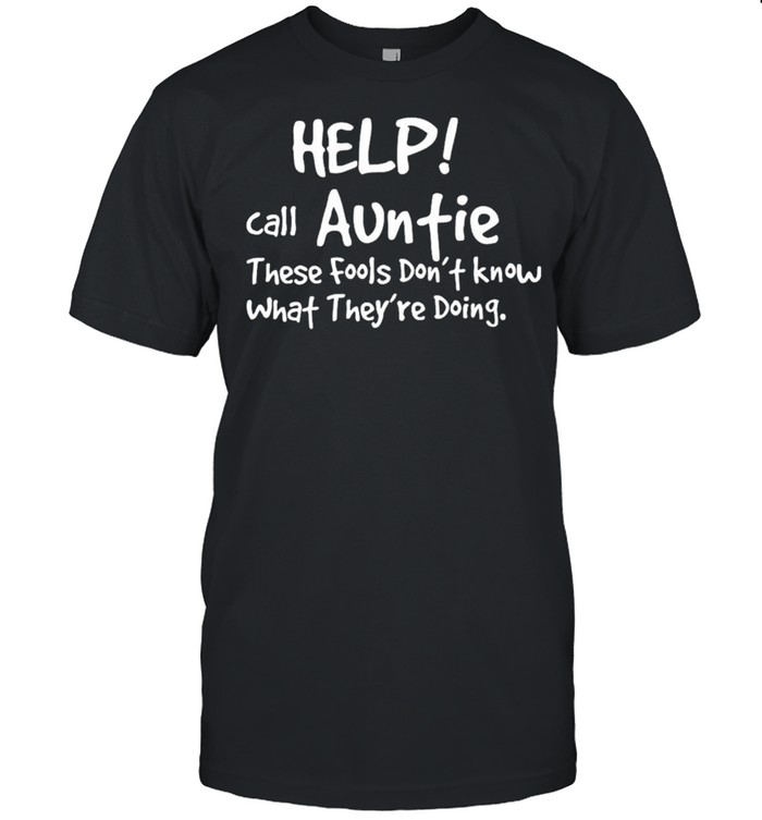 Help Call Auntie These Fools Dont Know What Theyre Doing shirt
