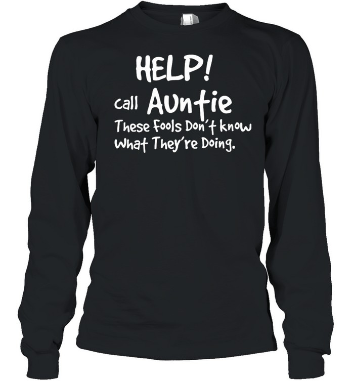 Help Call Auntie These Fools Dont Know What Theyre Doing shirt Long Sleeved T-shirt