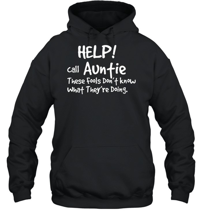 Help Call Auntie These Fools Dont Know What Theyre Doing shirt Unisex Hoodie
