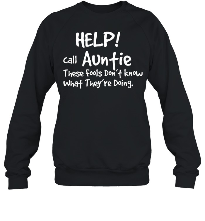 Help Call Auntie These Fools Dont Know What Theyre Doing shirt Unisex Sweatshirt