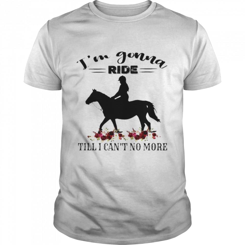 Horse I'm gonna ride till I can't no more shirt