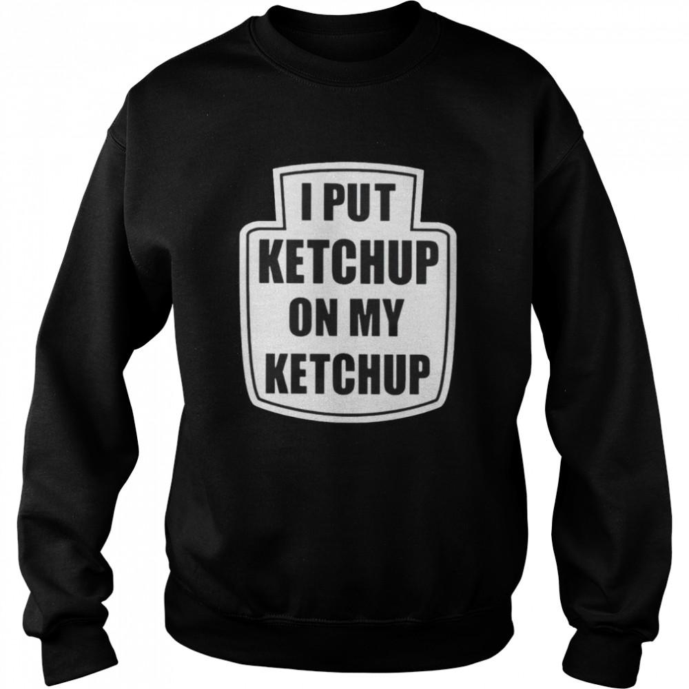 I put ketchup on my ketchup Men's T-shirt Unisex Sweatshirt
