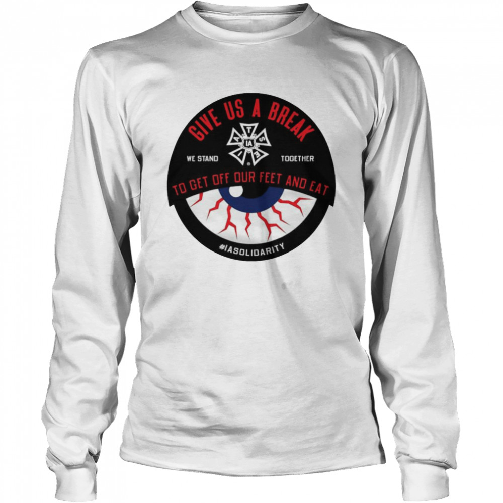 IATSE give us a break we stand together to get off our feet and eat shirt Long Sleeved T-shirt