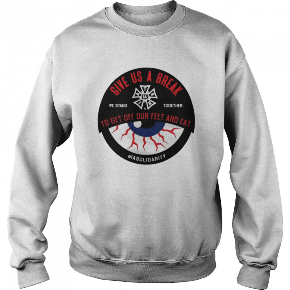 IATSE give us a break we stand together to get off our feet and eat shirt Unisex Sweatshirt