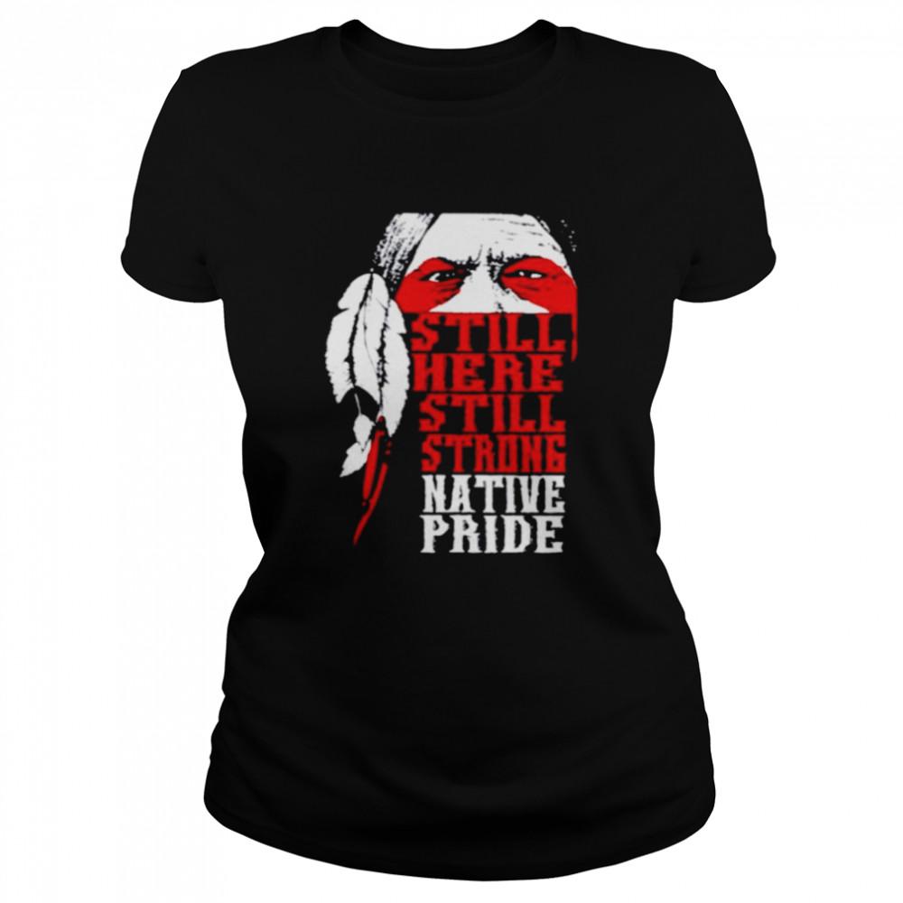 Native American still here still strong native pride shirt Classic Women's T-shirt