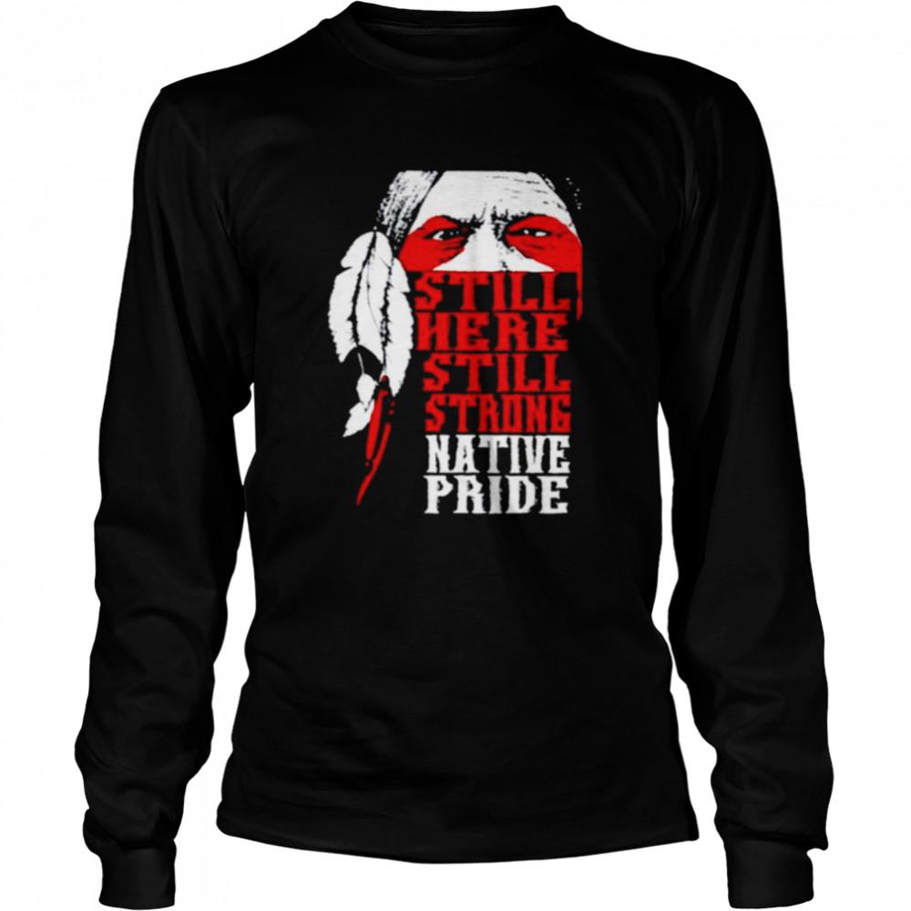Native American still here still strong native pride shirt Long Sleeved T-shirt