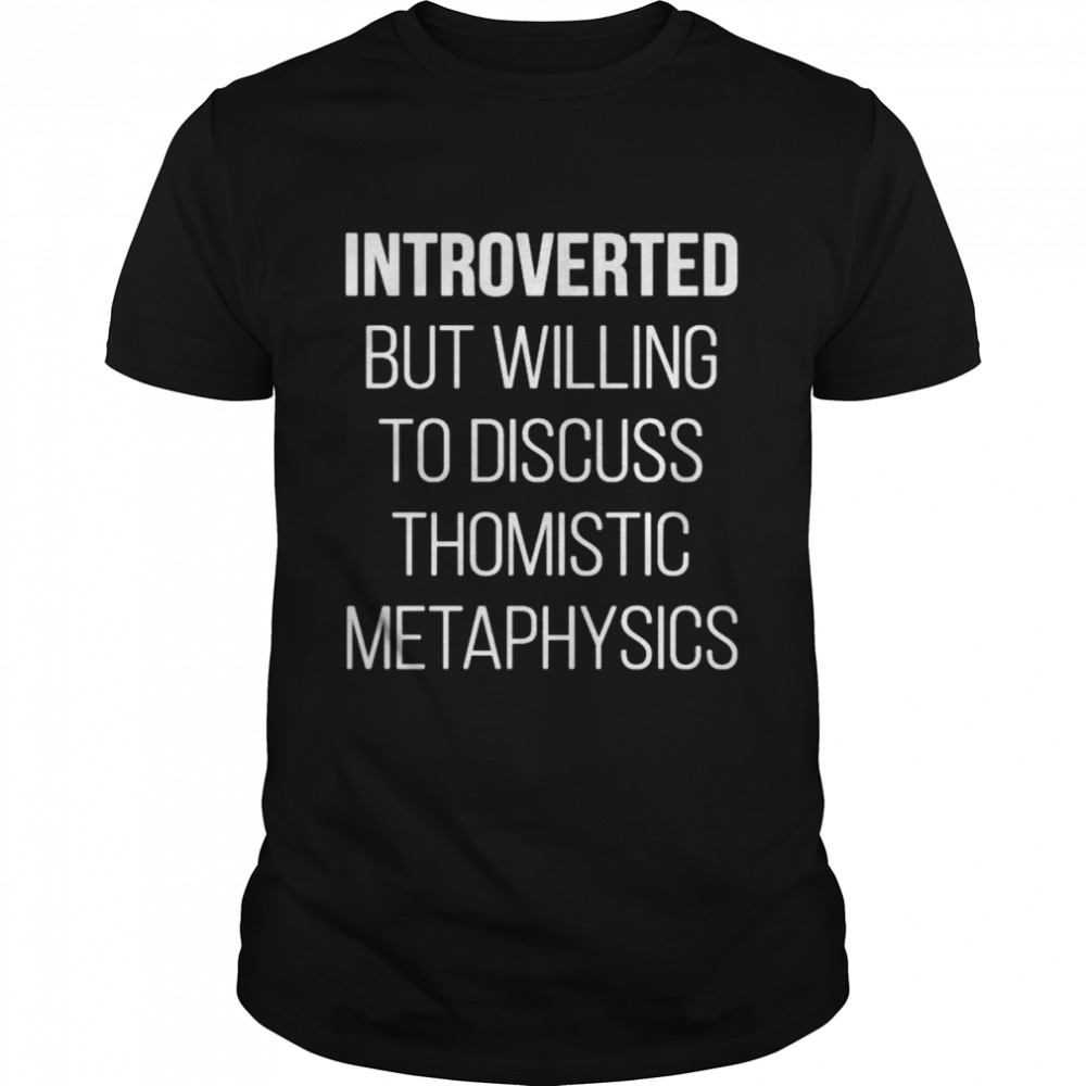 Introverted but willing to discuss thomistic metaphysics shirt Classic Men's T-shirt