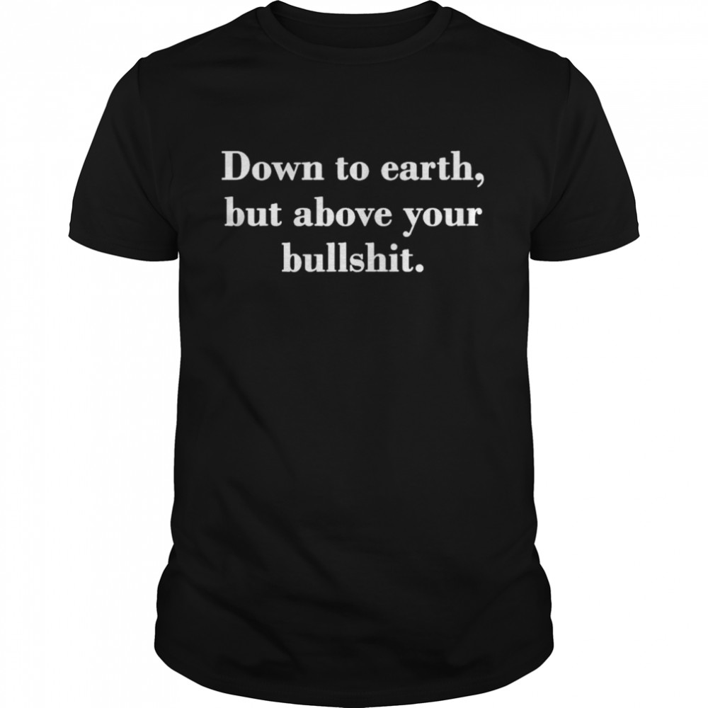 Down to earth but above your bullshit shirt
