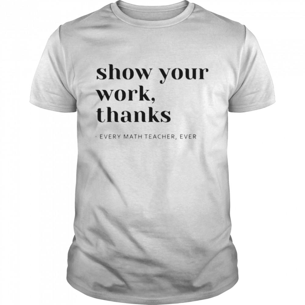 Show your work thanks every math teacher ever shirt Classic Men's T-shirt