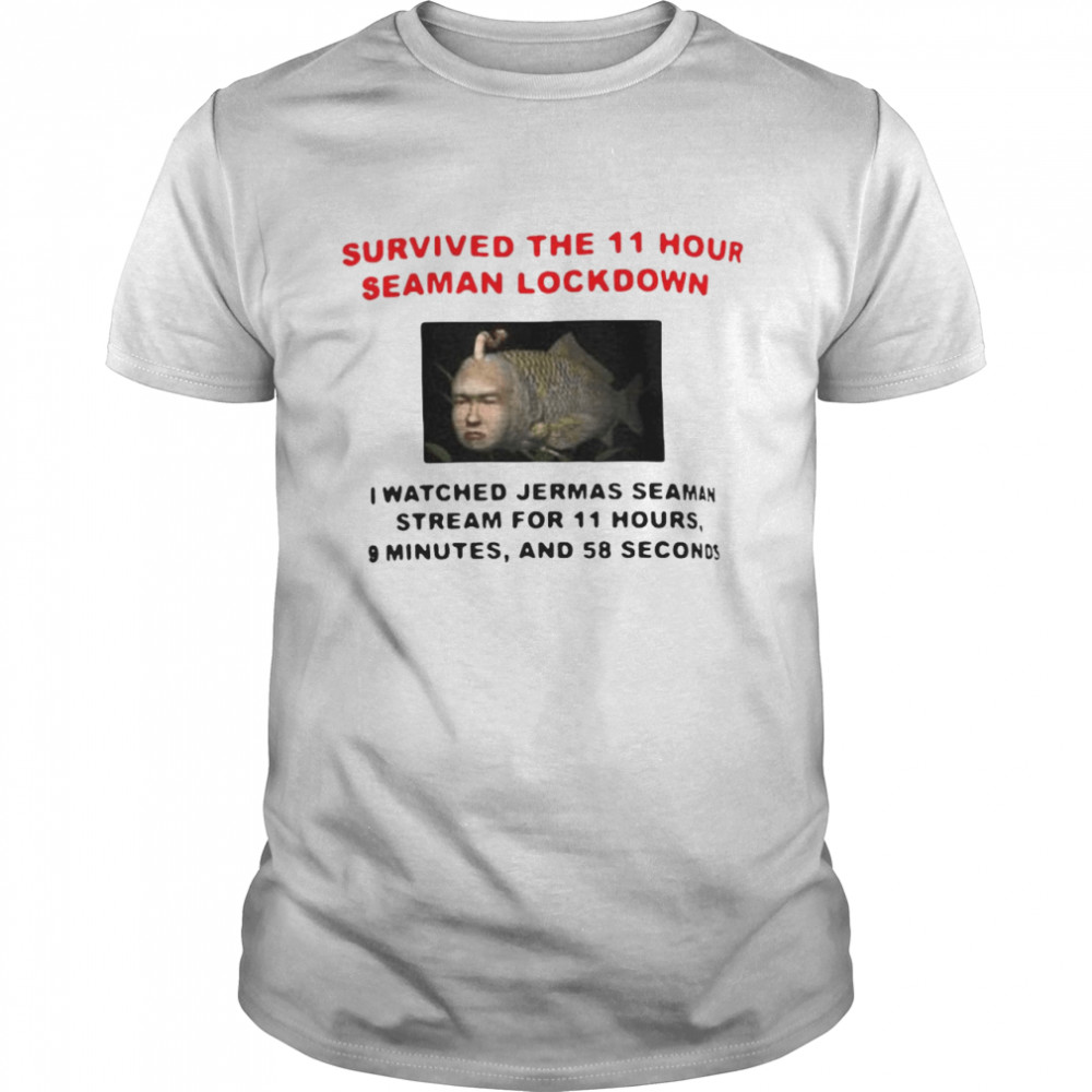 Survived The 11 Hour Seaman Lockdown I Watched Jermas Seaman Stream For 11 Hours T-shirt