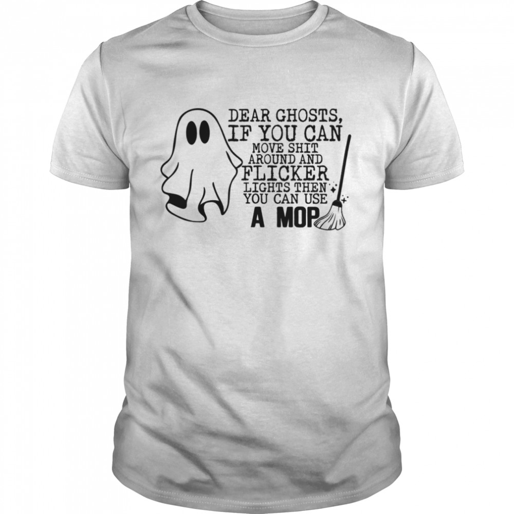 Dear ghost if you can move shit around and flicker lights then you can use a mop shirt Classic Men's T-shirt