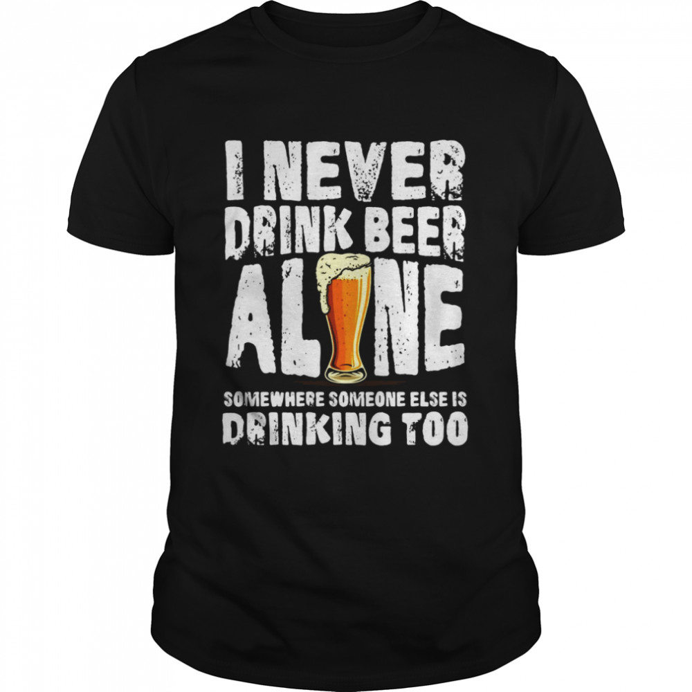 I Never Drink Beer Alone Somewhere Someone Else Is Drinking Too T-shirt Classic Men's T-shirt