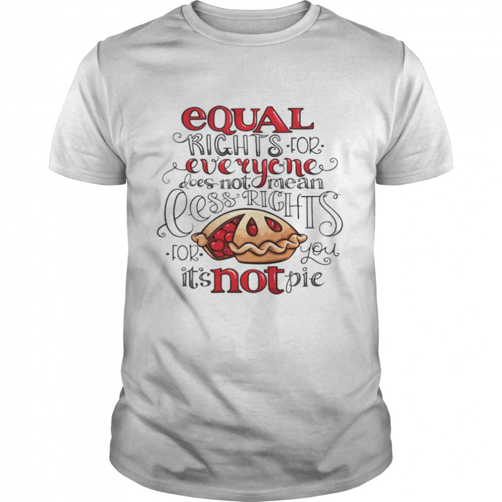 Equal right for everyone does not mean less rights for you it's not pie shirt