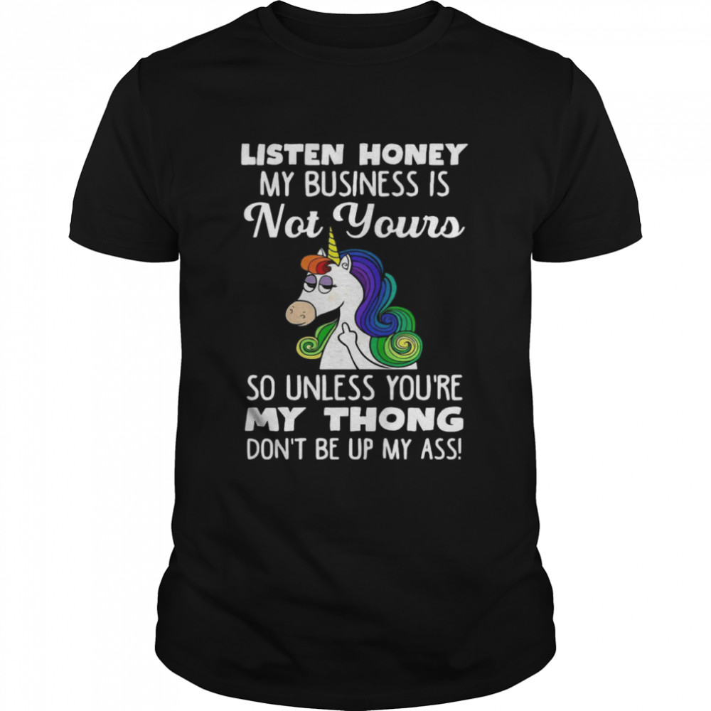 Unicorn Listen Honey My Business Is Not Yours So Unless You're My Thong Don't Be Up My Ass  Classic Men's T-shirt
