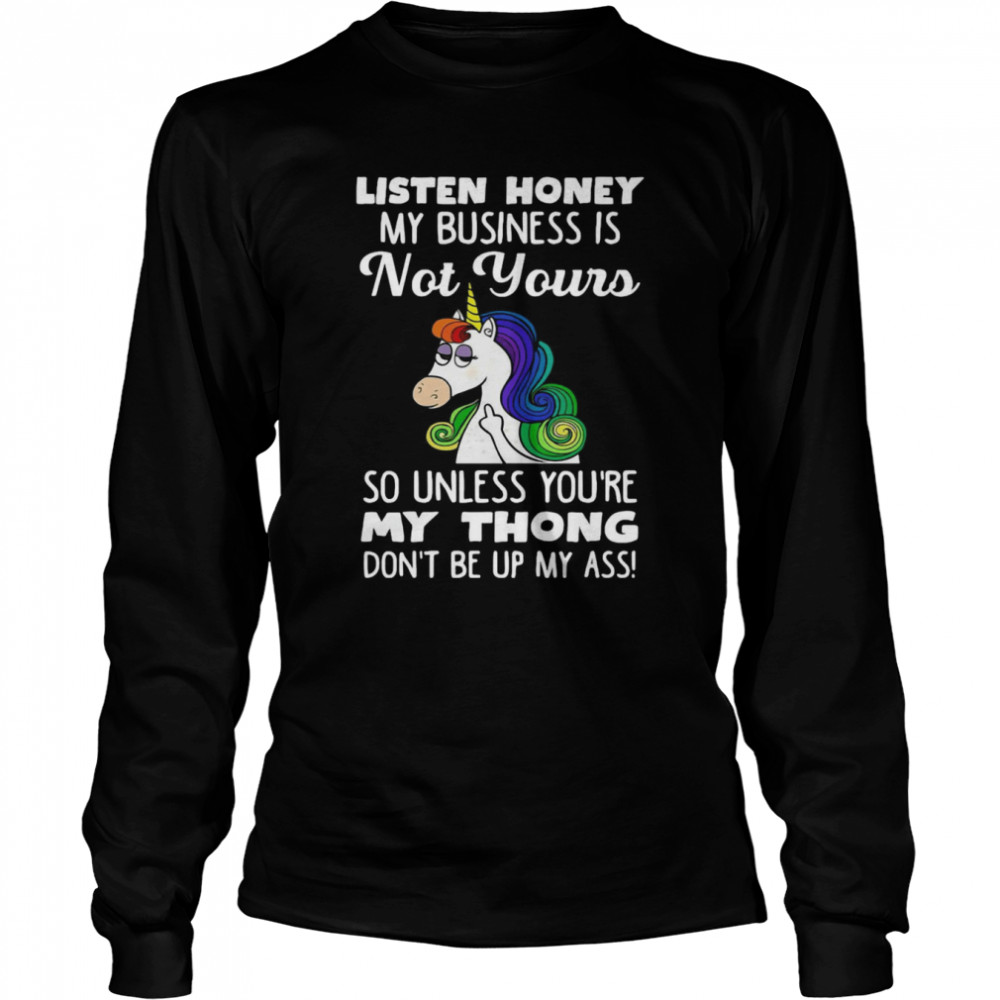 Unicorn Listen Honey My Business Is Not Yours So Unless You're My Thong Don't Be Up My Ass  Long Sleeved T-shirt