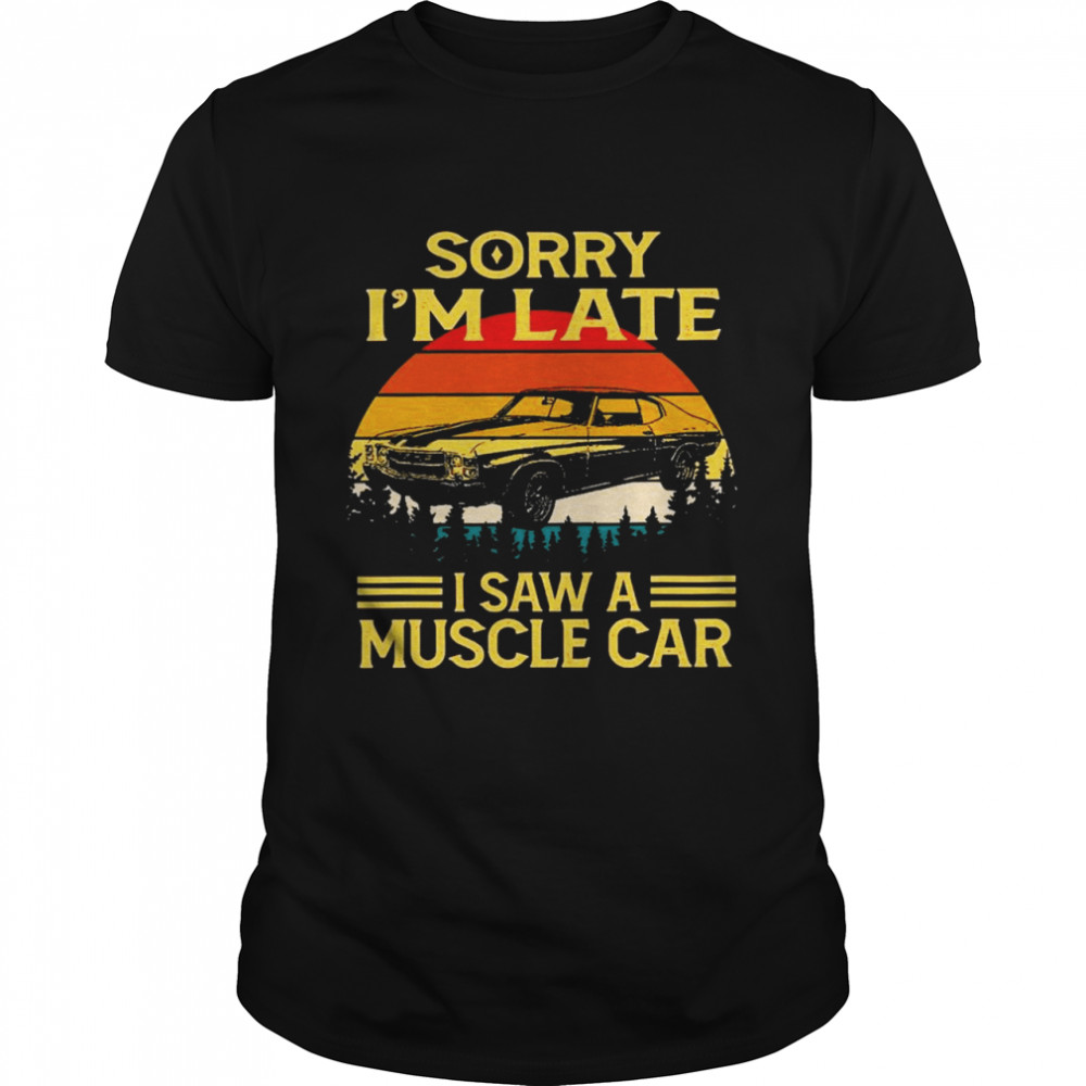 Sorry I'm late I saw a muscle car vintage shirt Classic Men's T-shirt