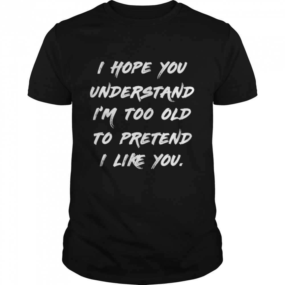 I hope you understand im too old to pretend I like you shirt Classic Men's T-shirt