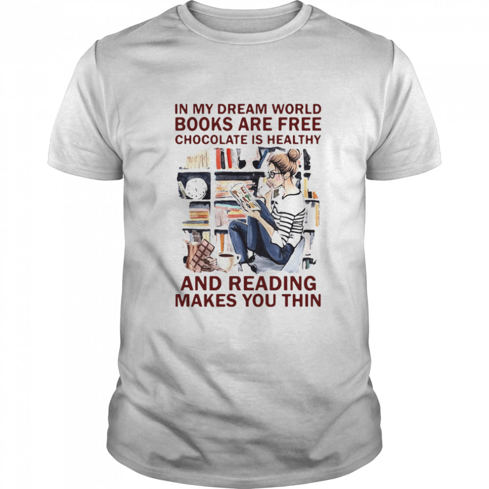 In My Dream World Books Are Free Chocolate Is Healthy And Reading Makes You Thin  Classic Men's T-shirt
