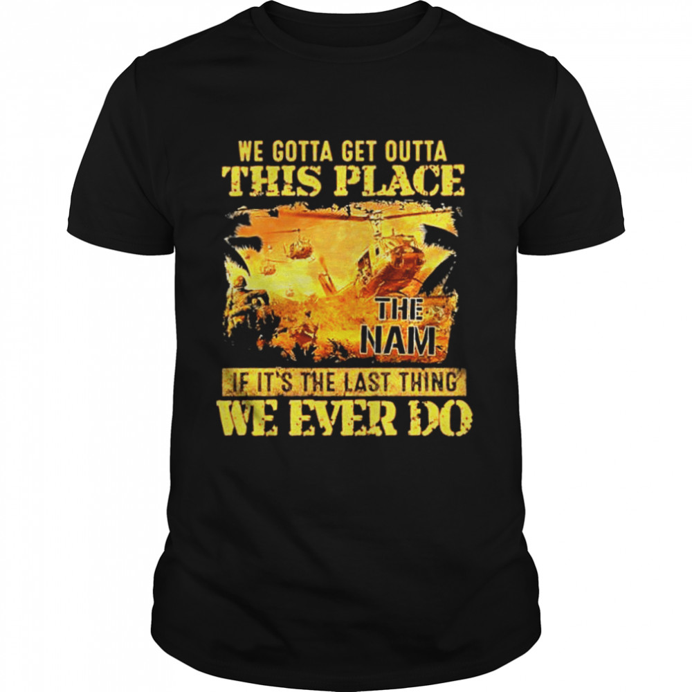 We gotta get outta this place if its the last thing we ever do shirt Classic Men's T-shirt