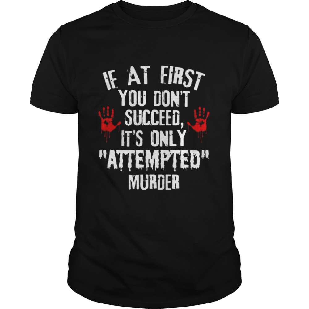 if at first You dont succeed its only attempted murder shirt Classic Men's T-shirt