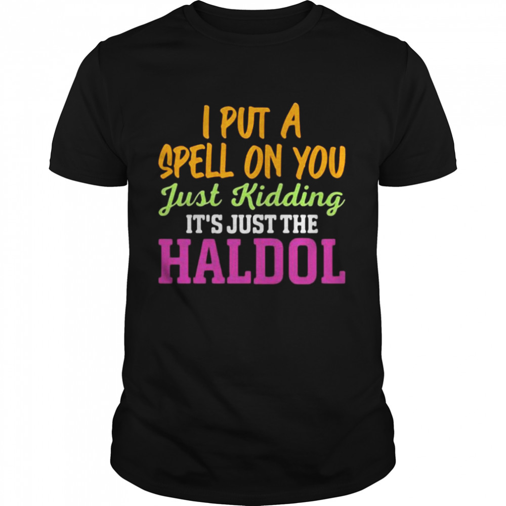 I Put A Spell On You Just Kidding It Just The Haldol  Classic Men's T-shirt